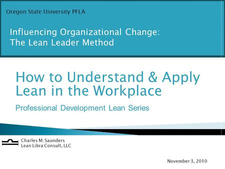 O How to Understand & Apply Lean in the Workplace Professional Development Lean Series Charles M. Saunders Lean Libra Consult, LLC November 3, 2010 Oregon.