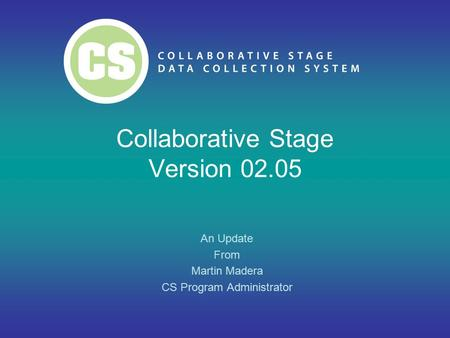 Collaborative Stage Version 02.05 An Update From Martin Madera CS Program Administrator.