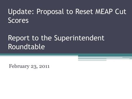 Update: Proposal to Reset MEAP Cut Scores Report to the Superintendent Roundtable February 23, 2011.
