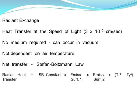 Radiant Exchange Heat Transfer at the Speed of Light (3 x 10 10 cm/sec) No medium required - can occur in vacuum Not dependent on air temperature Net transfer.
