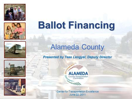 Ballot Financing Alameda County Presented by Tess Lengyel, Deputy Director Center for Transportation Excellence June 22, 2011.
