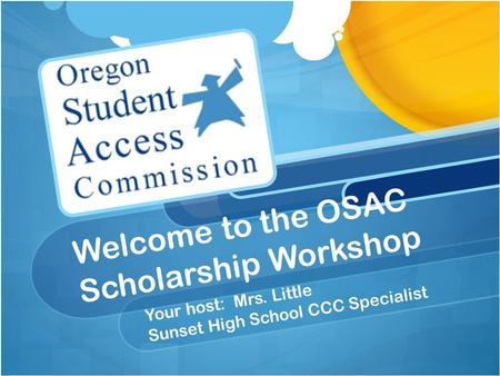 Welcome to the OSAC Scholarship Workshop Your host: Mrs. Little Sunset High School CCC Specialist.