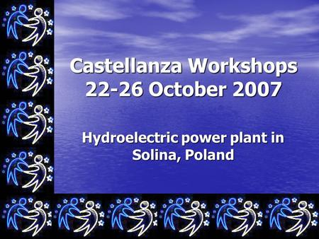 Castellanza Workshops 22-26 October 2007 Hydroelectric power plant in Solina, Poland.