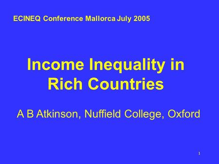 1 Income Inequality in Rich Countries A B Atkinson, Nuffield College, Oxford ECINEQ Conference Mallorca July 2005.
