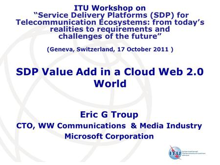 "SDP Value Add in a Cloud Web 2.0 World Eric G Troup CTO, WW Communications & Media Industry Microsoft Corporation ITU Workshop on ""Service Delivery Platforms."
