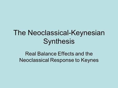 The Neoclassical-Keynesian Synthesis Real Balance Effects and the Neoclassical Response to Keynes.