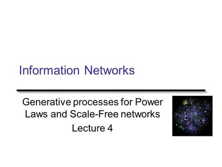 Information Networks Generative processes for Power Laws and Scale-Free networks Lecture 4.