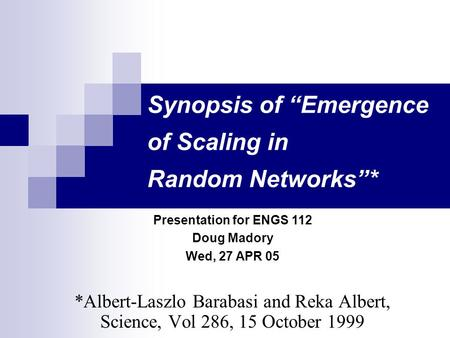 "Synopsis of ""Emergence of Scaling in Random Networks""* *Albert-Laszlo Barabasi and Reka Albert, Science, Vol 286, 15 October 1999 Presentation for ENGS."