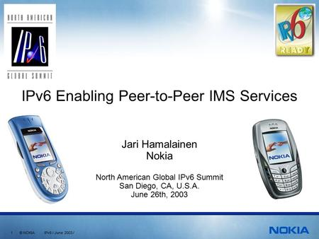 1 © NOKIA IPv6 / June 2003 / Jari Hamalainen Nokia North American Global IPv6 Summit San Diego, CA, U.S.A. June 26th, 2003 IPv6 Enabling Peer-to-Peer IMS.