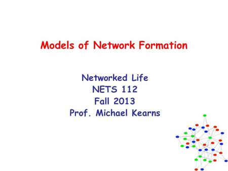 Models of Network Formation Networked Life NETS 112 Fall 2013 Prof. Michael Kearns.