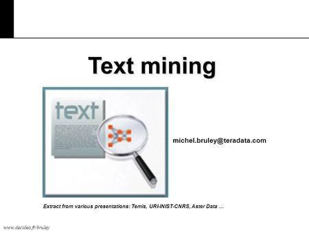 Text mining michel.bruley@teradata.com Extract from various presentations: Temis, URI-INIST-CNRS, Aster Data …