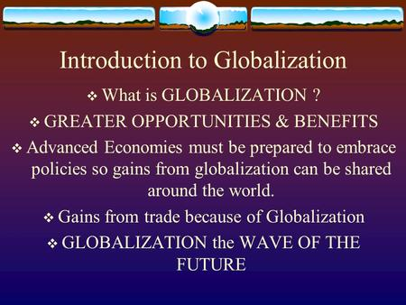 Introduction to Globalization  What is GLOBALIZATION ?  GREATER OPPORTUNITIES & BENEFITS  Advanced Economies must be prepared to embrace policies so.