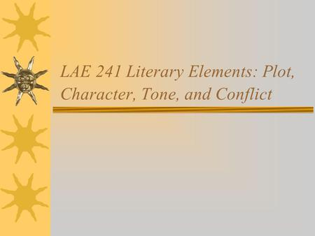 LAE 241 Literary Elements: Plot, Character, Tone, and Conflict