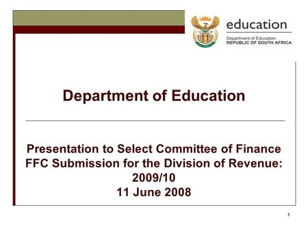 1 Department of Education Presentation to Select Committee of Finance FFC Submission for the Division of Revenue: 2009/10 11 June 2008.