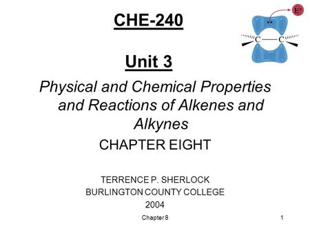 Chapter 81 CHE-240 Unit 3 Physical and Chemical Properties and Reactions of Alkenes and Alkynes CHAPTER EIGHT TERRENCE P. SHERLOCK BURLINGTON COUNTY COLLEGE.