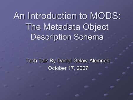 An Introduction to MODS: The Metadata Object Description Schema Tech Talk By Daniel Gelaw Alemneh October 17, 2007 October 17, 2007.