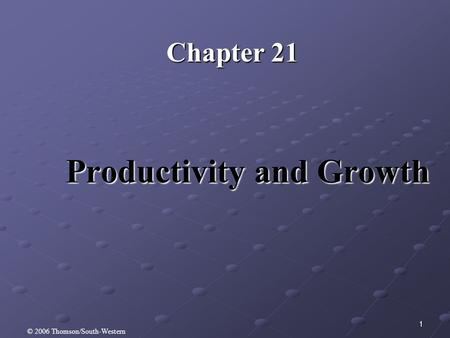 1 Productivity and Growth Chapter 21 © 2006 Thomson/South-Western.