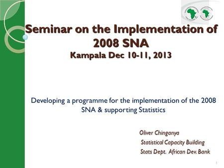 1 Developing a programme for the implementation of the 2008 SNA & supporting Statistics Oliver Chinganya Oliver Chinganya Statistical Capacity Building.