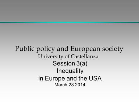 Public policy and European society University of Castellanza Session 3(a) Inequality in Europe and the USA March 28 2014.