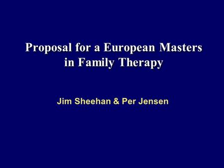 Proposal for a European Masters in Family Therapy Jim Sheehan & Per Jensen.
