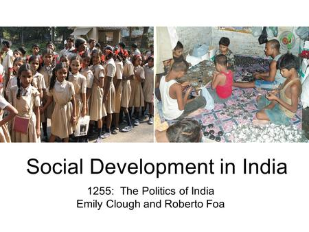 Social Development <strong>in</strong> <strong>India</strong> 1255: The Politics of <strong>India</strong> Emily Clough and Roberto Foa.