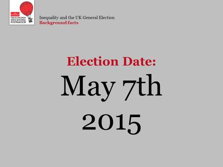 Inequality and the UK General Election Background facts May 7th 2015 Election Date: