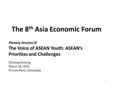 The 8 th Asia Economic Forum Plenary Session IV The Voice of ASEAN Youth: ASEAN's Priorities and Challenges Chheng Kimlong March 18, 2012 Phnom Penh, Cambodia.