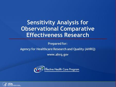 Sensitivity Analysis for Observational Comparative Effectiveness Research Prepared for: Agency for Healthcare Research and Quality (AHRQ) www.ahrq.gov.