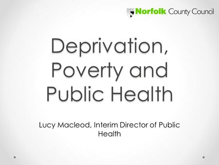 Deprivation, Poverty and Public Health Lucy Macleod, Interim Director of Public Health.