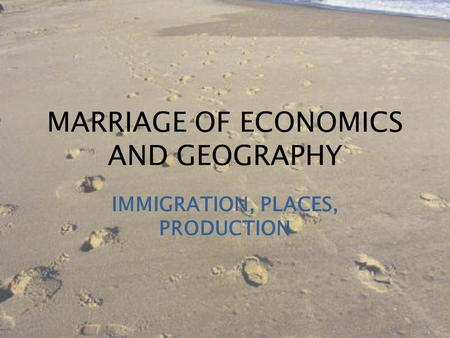 MARRIAGE OF ECONOMICS AND GEOGRAPHY IMMIGRATION, PLACES, PRODUCTION.