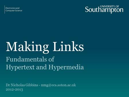Making Links Fundamentals of Hypertext and Hypermedia Dr Nicholas Gibbins - 2012-2013.