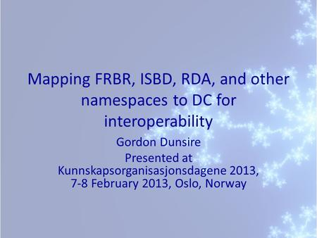 Mapping FRBR, ISBD, RDA, and other namespaces to DC for interoperability Gordon Dunsire Presented at Kunnskapsorganisasjonsdagene 2013, 7-8 February 2013,