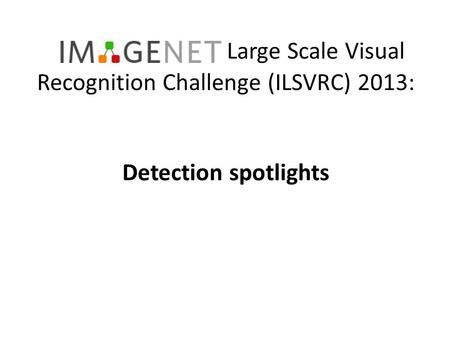 Large Scale Visual Recognition Challenge (ILSVRC) 2013: Detection spotlights.
