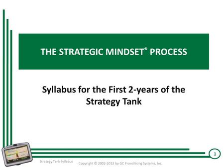THE STRATEGIC MINDSET ® PROCESS Syllabus for the First 2-years of the Strategy Tank Copyright © 2002-2013 by GC Franchising Systems, Inc. 1 Strategy Tank.