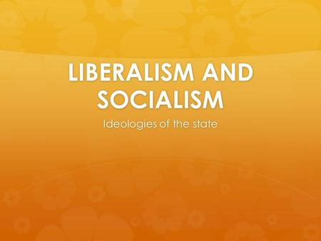LIBERALISM AND SOCIALISM Ideologies of the state.