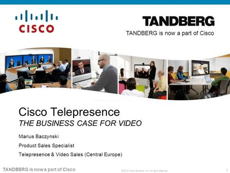 1 © 2010 Cisco Systems, Inc. All rights reserved. TANDBERG is now a part of Cisco Marius Baczynski Product Sales Specialist Telepresence & Video Sales.