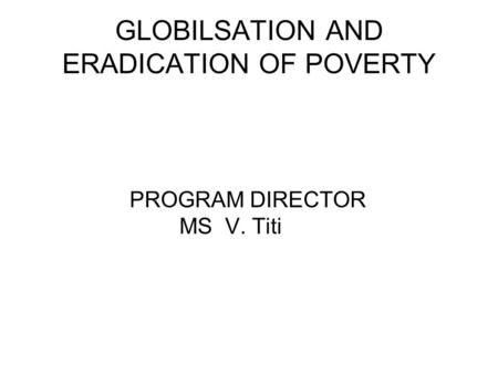 GLOBILSATION AND ERADICATION OF POVERTY PROGRAM DIRECTOR MS V. Titi.