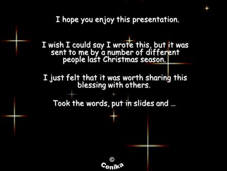 I hope you enjoy this presentation. I wish I could say I wrote this, but it was sent to me by a number of different people last Christmas season. I just.