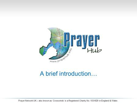 A brief introduction… Prayer Network UK – also known as 'Crosswinds' is a Registered Charity No. 1031629 in England & Wales.