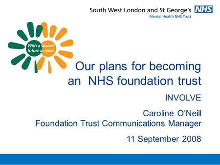 Our plans for becoming an NHS foundation trust INVOLVE Caroline O'Neill Foundation Trust Communications Manager 11 September 2008.