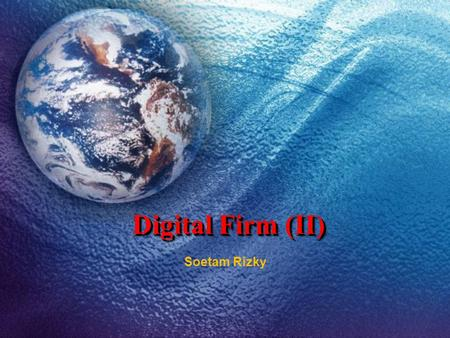 Digital Firm (II) Soetam Rizky. Before we start……… Digital firm ? B2B, B2C, C2C ? E-Commerce advantages ? Prospectus of digital firm ?