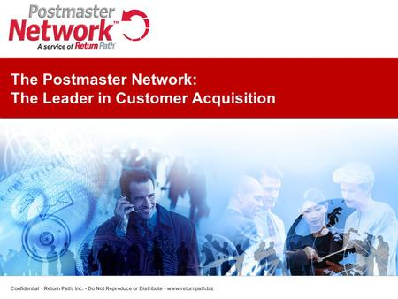 The Postmaster Network: The Leader in Customer Acquisition Confidential Return Path, Inc. Do Not Reproduce or Distribute www.returnpath.biz.