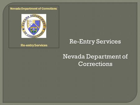 Re-Entry Services Nevada Department of Corrections Re-entry Services.