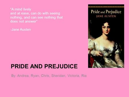 "PRIDE AND PREJUDICE By: Andrea, Ryan, Chris, Sheridan, Victoria, Ria ""A mind lively and at ease, can do with seeing nothing, and can see nothing that does."