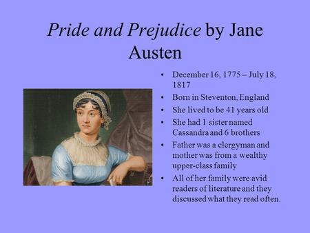 Pride and Prejudice by Jane Austen December 16, 1775 – July 18, 1817 Born in Steventon, England She lived to be 41 years old She had 1 sister named Cassandra.