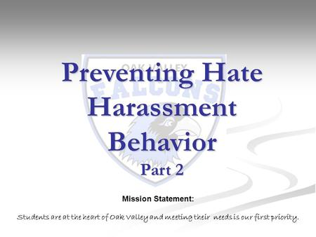 Preventing Hate Harassment Behavior Part 2 Mission Statement: Students are at the heart of Oak Valley and meeting their needs is our first priority.