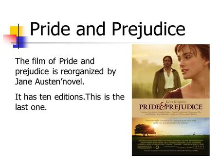 Pride and Prejudice The film of Pride and prejudice is reorganized by Jane Austen'novel. It has ten editions.This is the last one.