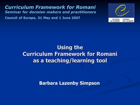Curriculum Framework for Romani Seminar for decision makers and practitioners Council of Europe, 31 May and 1 June 2007 Using the Curriculum Framework.