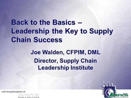Back to the Basics – Leadership the Key to Supply Chain Success Joe Walden, CFPIM, DML Director, Supply Chain Leadership Institute.