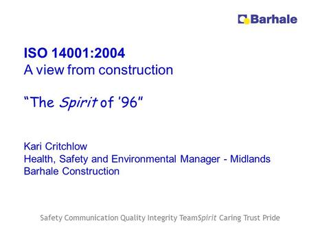 "Safety Communication Quality Integrity TeamSpirit Caring Trust Pride ISO 14001:2004 A view from construction ""The Spirit of '96"" Kari Critchlow Health,"